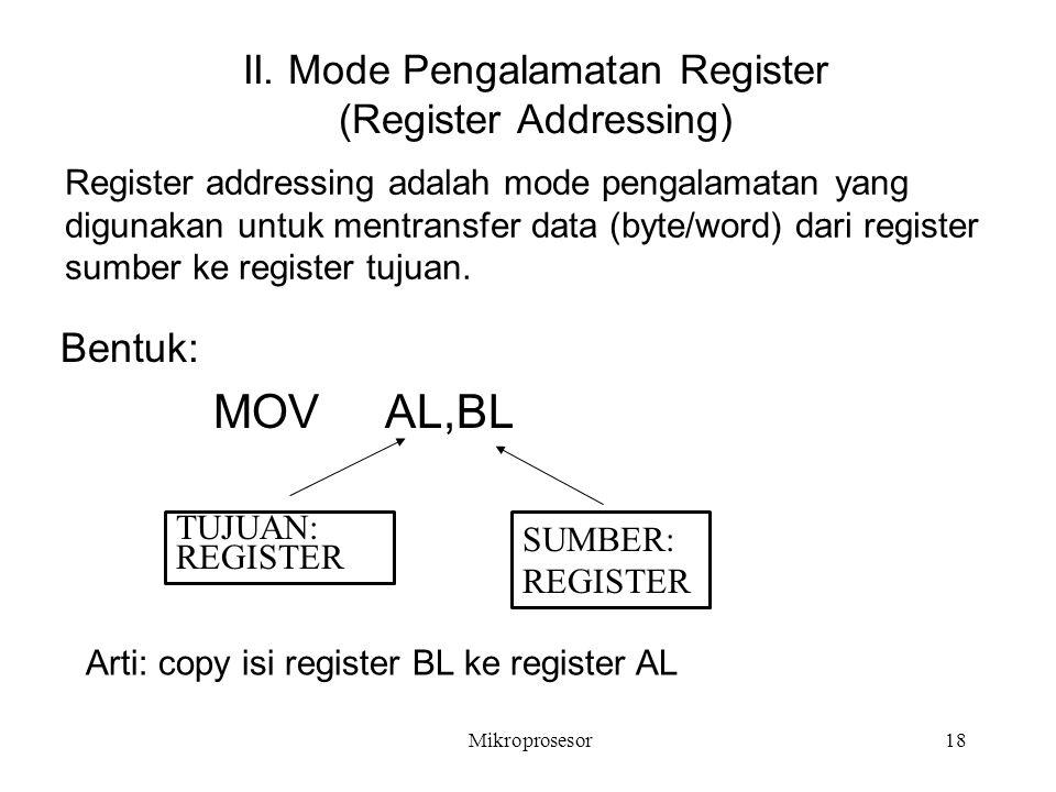 II. Mode Pengalamatan Register (Register Addressing) Bentuk: MOV AL,BL SUMBER: REGISTER TUJUAN: REGISTER Register addressing adalah mode pengalamatan