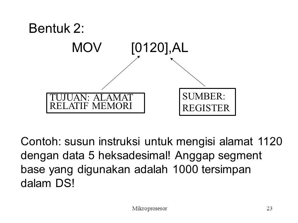 Bentuk 2: MOV [0120],AL SUMBER: REGISTER TUJUAN: ALAMAT RELATIF MEMORI Contoh: susun instruksi untuk mengisi alamat 1120 dengan data 5 heksadesimal! A
