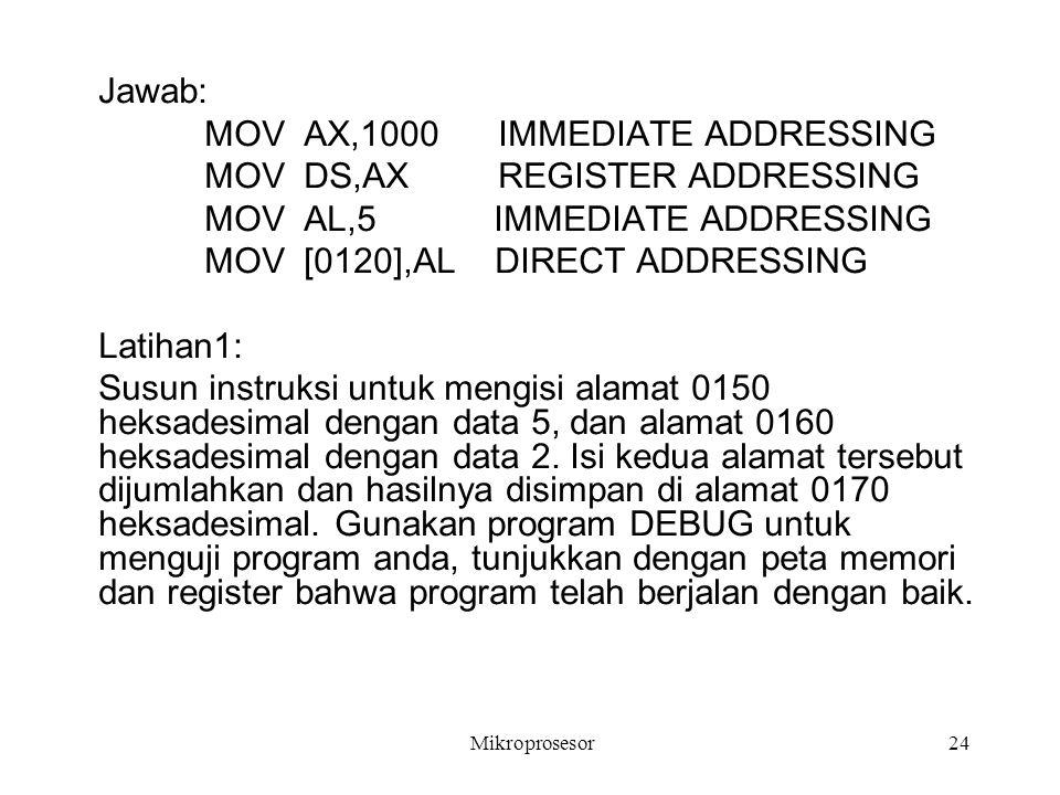 Jawab: MOV AX,1000 IMMEDIATE ADDRESSING MOV DS,AX REGISTER ADDRESSING MOV AL,5 IMMEDIATE ADDRESSING MOV [0120],AL DIRECT ADDRESSING Latihan1: Susun in
