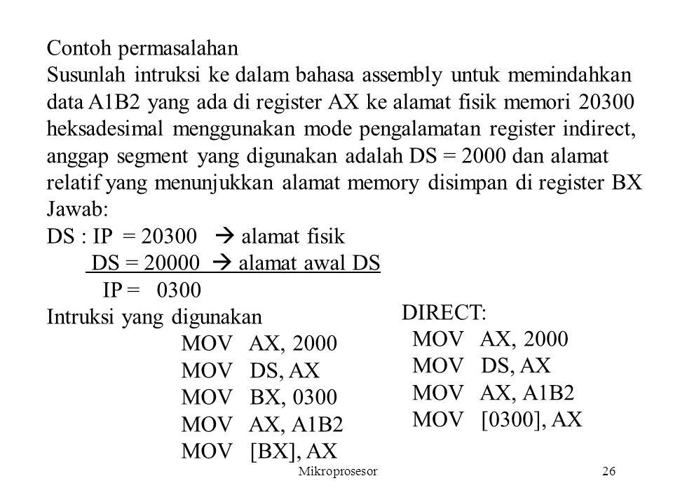 Contoh permasalahan Susunlah intruksi ke dalam bahasa assembly untuk memindahkan data A1B2 yang ada di register AX ke alamat fisik memori 20300 heksad