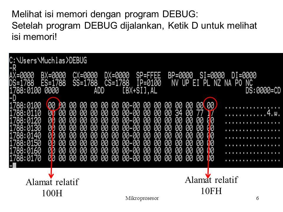 Mikroprosesor6 Alamat relatif 100H Melihat isi memori dengan program DEBUG: Setelah program DEBUG dijalankan, Ketik D untuk melihat isi memori! Alamat