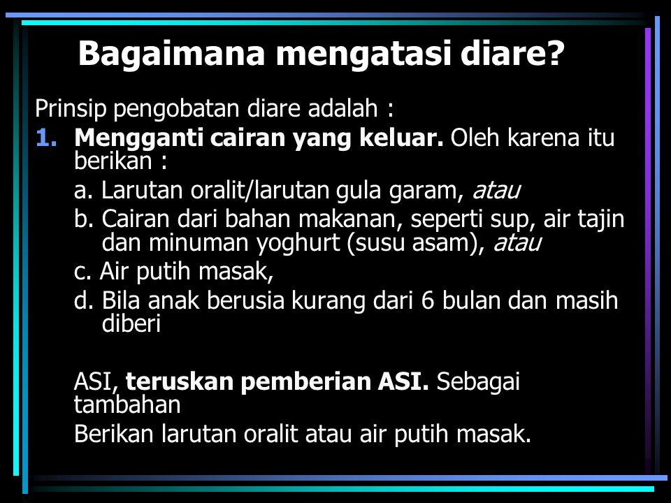 Bagaimana mengatasi diare? Prinsip pengobatan diare adalah : 1.Mengganti cairan yang keluar. Oleh karena itu berikan : a. Larutan oralit/larutan gula