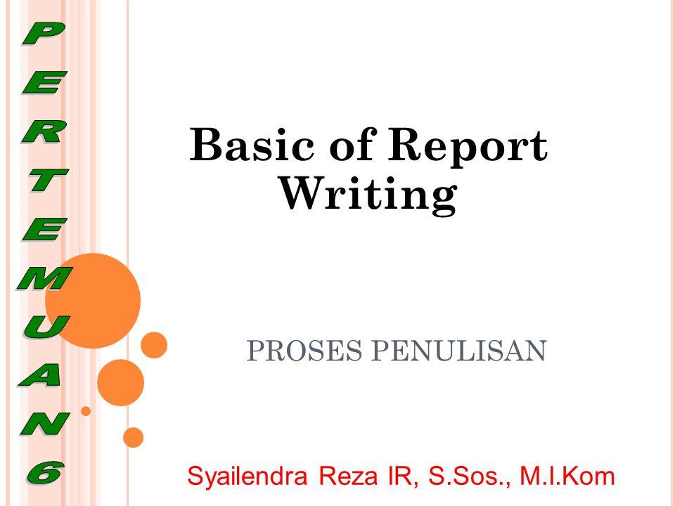 PROSES PENULISAN Basic of Report Writing Syailendra Reza IR, S.Sos., M.I.Kom