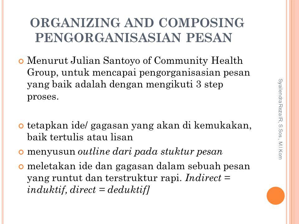 ORGANIZING AND COMPOSING PENGORGANISASIAN PESAN Menurut Julian Santoyo of Community Health Group, untuk mencapai pengorganisasian pesan yang baik adal