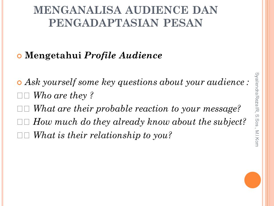 MENGANALISA AUDIENCE DAN PENGADAPTASIAN PESAN Mengetahui Profile Audience Ask yourself some key questions about your audience : Who are they ? What ar