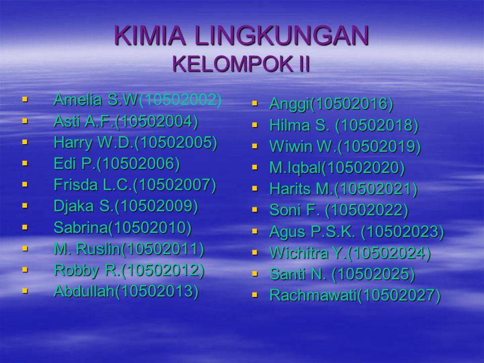 KIMIA LINGKUNGAN KELOMPOK II  Amelia S.W  Amelia S.W(10502002)  Asti A.F.(10502004)  Harry W.D.(10502005)  Edi P.(10502006)  Frisda L.C.(1050200