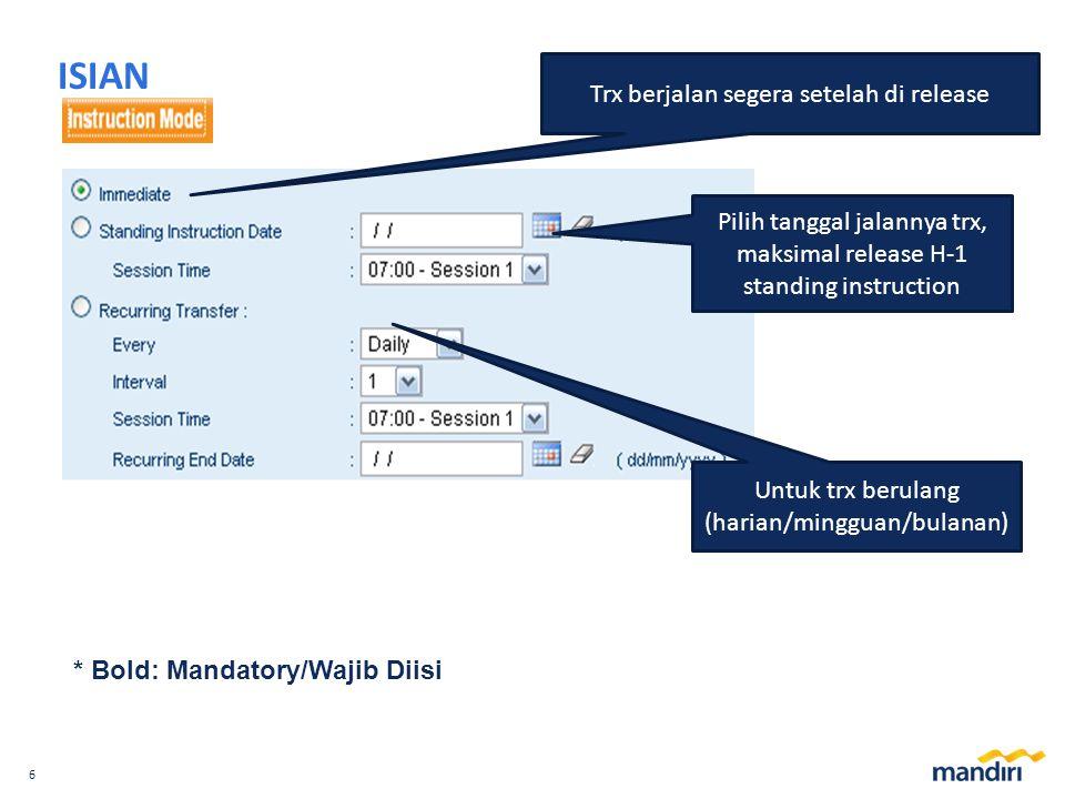 6 ISIAN * Bold: Mandatory/Wajib Diisi Untuk trx berulang (harian/mingguan/bulanan) Trx berjalan segera setelah di release Pilih tanggal jalannya trx, maksimal release H-1 standing instruction