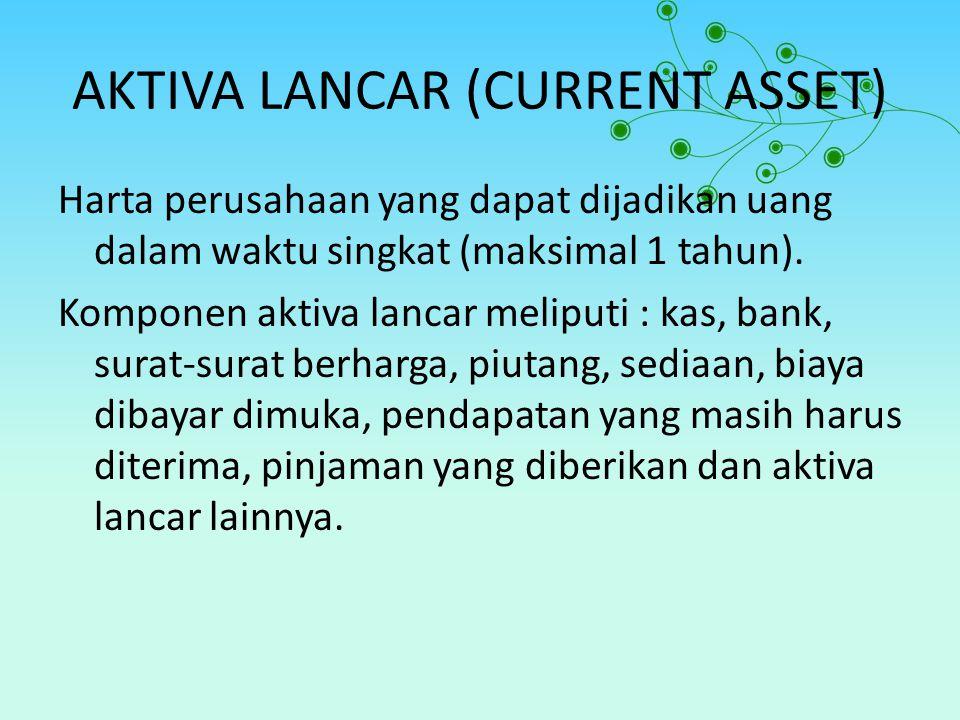 AKTIVA LANCAR (CURRENT ASSET) Harta perusahaan yang dapat dijadikan uang dalam waktu singkat (maksimal 1 tahun). Komponen aktiva lancar meliputi : kas