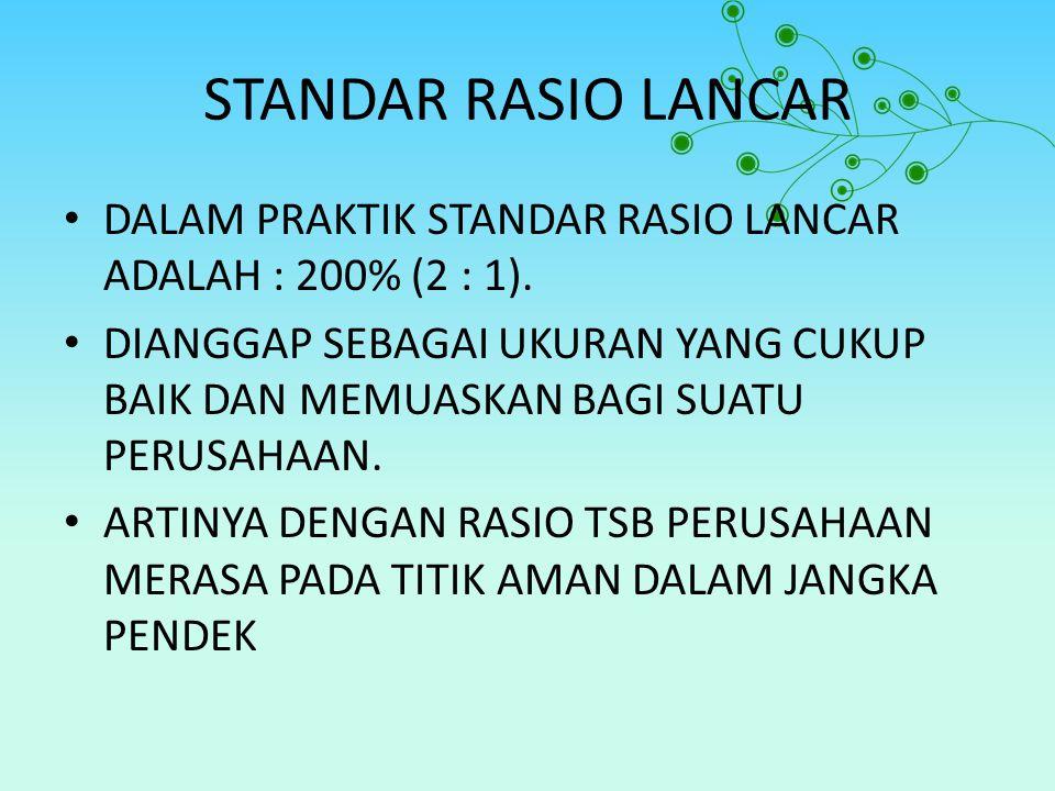 STANDAR RASIO LANCAR DALAM PRAKTIK STANDAR RASIO LANCAR ADALAH : 200% (2 : 1). DIANGGAP SEBAGAI UKURAN YANG CUKUP BAIK DAN MEMUASKAN BAGI SUATU PERUSA