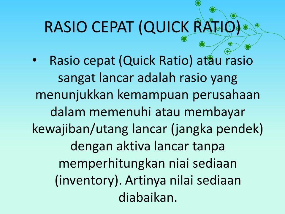 RASIO CEPAT (QUICK RATIO) Rasio cepat (Quick Ratio) atau rasio sangat lancar adalah rasio yang menunjukkan kemampuan perusahaan dalam memenuhi atau me