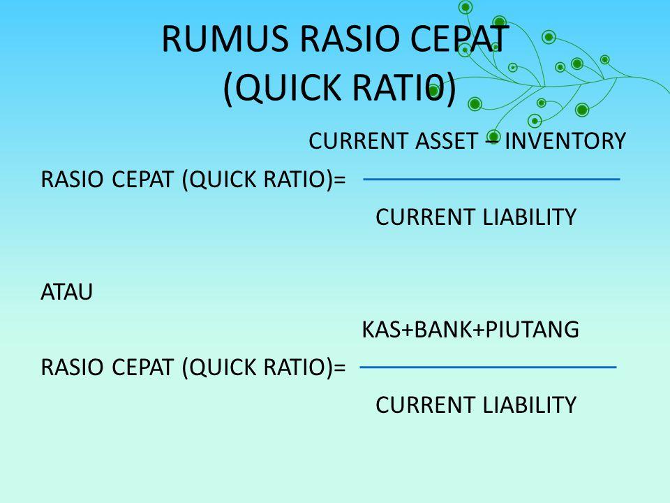 RUMUS RASIO CEPAT (QUICK RATI0) CURRENT ASSET – INVENTORY RASIO CEPAT (QUICK RATIO)= CURRENT LIABILITY ATAU KAS+BANK+PIUTANG RASIO CEPAT (QUICK RATIO)