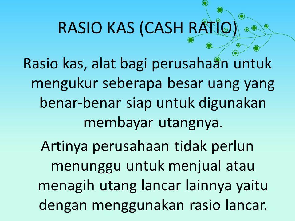 RASIO KAS (CASH RATIO) Rasio kas, alat bagi perusahaan untuk mengukur seberapa besar uang yang benar-benar siap untuk digunakan membayar utangnya. Art
