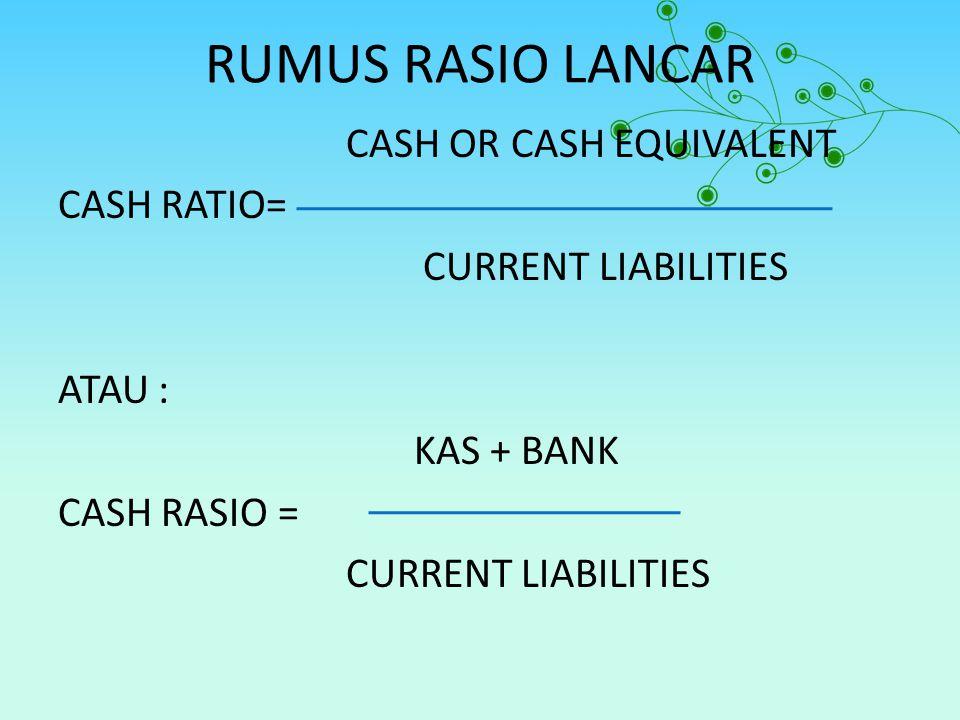 RUMUS RASIO LANCAR CASH OR CASH EQUIVALENT CASH RATIO= CURRENT LIABILITIES ATAU : KAS + BANK CASH RASIO = CURRENT LIABILITIES