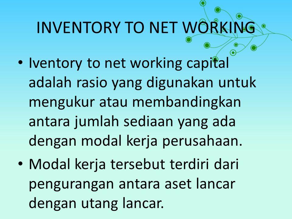 INVENTORY TO NET WORKING Iventory to net working capital adalah rasio yang digunakan untuk mengukur atau membandingkan antara jumlah sediaan yang ada