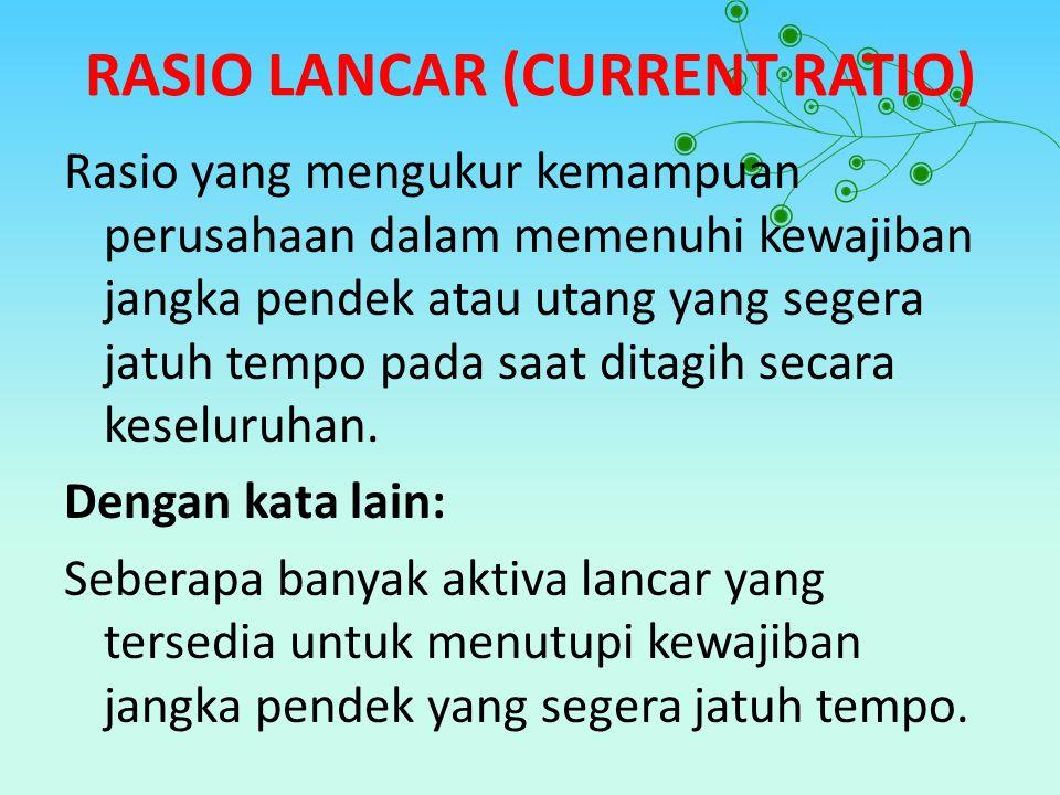 RASIO LANCAR (CURRENT RATIO) Rasio yang mengukur kemampuan perusahaan dalam memenuhi kewajiban jangka pendek atau utang yang segera jatuh tempo pada s