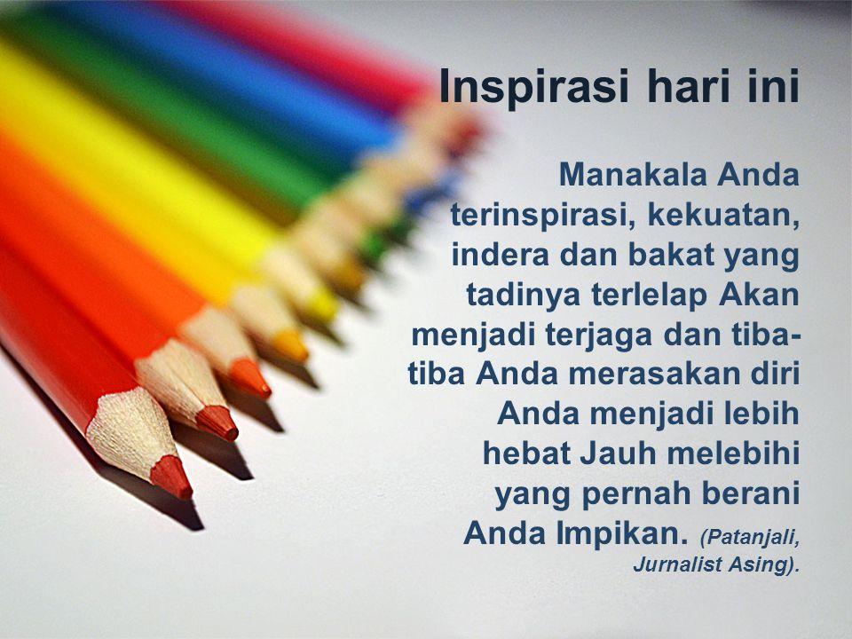 Inspirasi hari ini Manakala Anda terinspirasi, kekuatan, indera dan bakat yang tadinya terlelap Akan menjadi terjaga dan tiba- tiba Anda merasakan diri Anda menjadi lebih hebat Jauh melebihi yang pernah berani Anda Impikan.