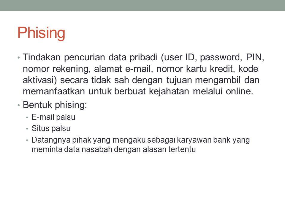 Phising Tindakan pencurian data pribadi (user ID, password, PIN, nomor rekening, alamat e-mail, nomor kartu kredit, kode aktivasi) secara tidak sah dengan tujuan mengambil dan memanfaatkan untuk berbuat kejahatan melalui online.