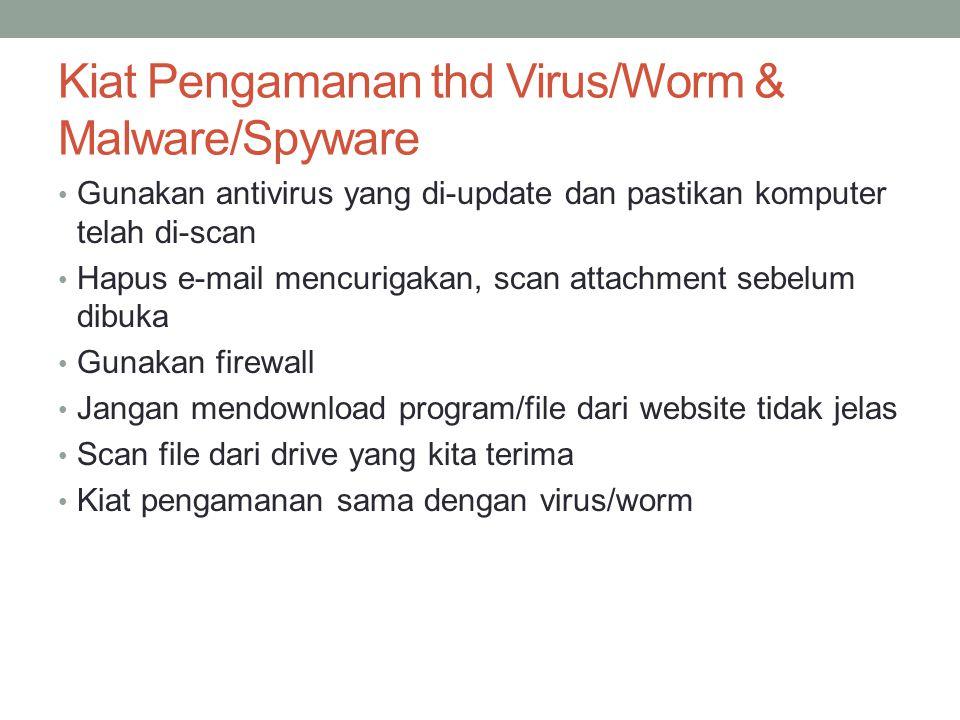 Kiat Pengamanan thd Virus/Worm & Malware/Spyware Gunakan antivirus yang di-update dan pastikan komputer telah di-scan Hapus e-mail mencurigakan, scan attachment sebelum dibuka Gunakan firewall Jangan mendownload program/file dari website tidak jelas Scan file dari drive yang kita terima Kiat pengamanan sama dengan virus/worm