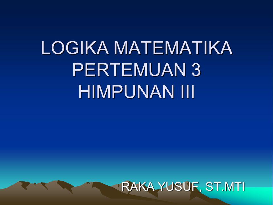 LOGIKA MATEMATIKA PERTEMUAN 3 HIMPUNAN III RAKA YUSUF, ST.MTI