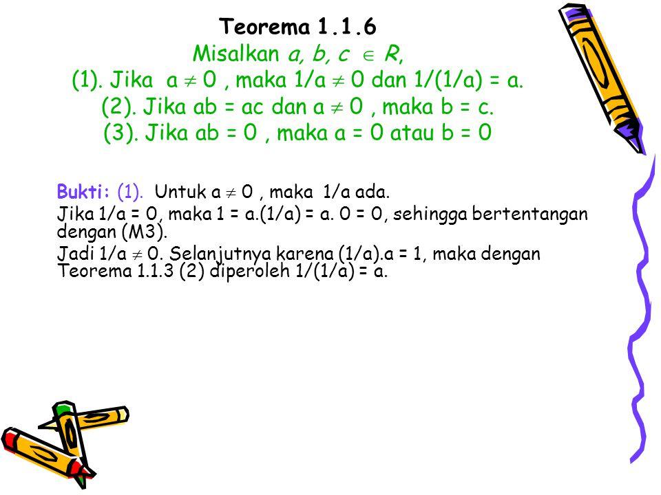 Teorema 1.1.6 Misalkan a, b, c  R, (1). Jika a  0, maka 1/a  0 dan 1/(1/a) = a. (2). Jika ab = ac dan a  0, maka b = c. (3). Jika ab = 0, maka a =