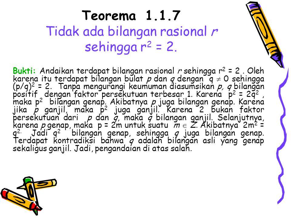 Teorema 1.1.7 Tidak ada bilangan rasional r sehingga r 2 = 2. Bukti: Andaikan terdapat bilangan rasional r sehingga r 2 = 2. Oleh karena itu terdapat
