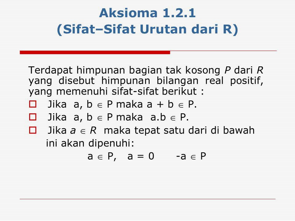 Aksioma 1.2.1 (Sifat–Sifat Urutan dari R) Terdapat himpunan bagian tak kosong P dari R yang disebut himpunan bilangan real positif, yang memenuhi sifa