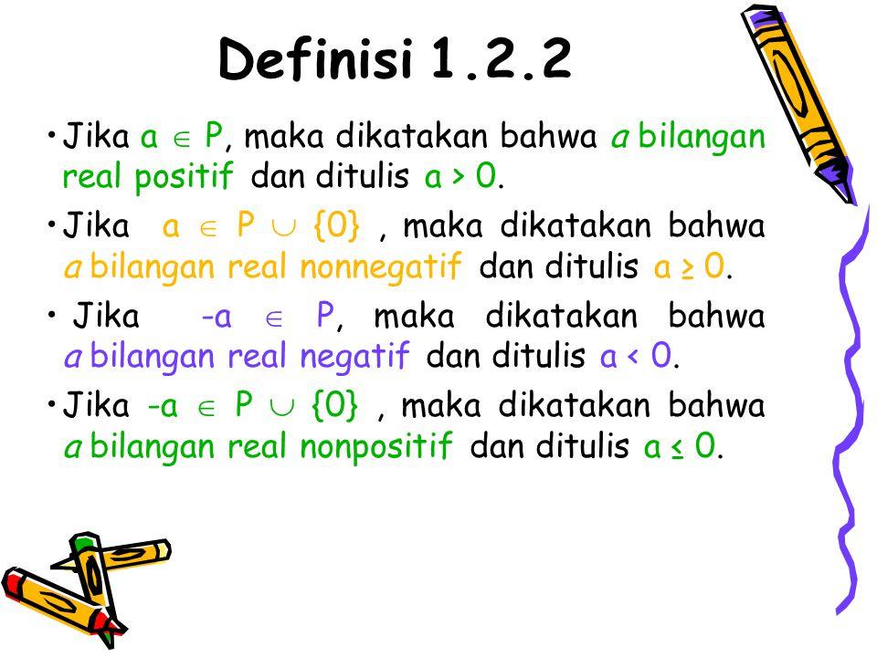 Definisi 1.2.2 Jika a  P, maka dikatakan bahwa a bilangan real positif dan ditulis a > 0. Jika a  P  {0}, maka dikatakan bahwa a bilangan real nonn