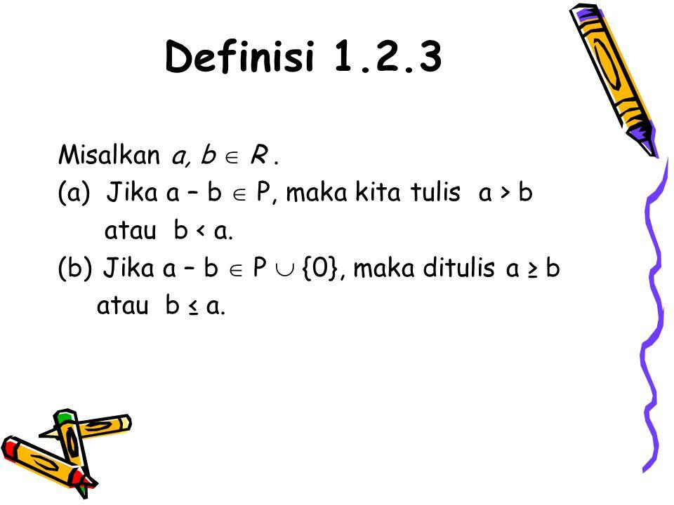 Definisi 1.2.3 Misalkan a, b  R. (a) Jika a – b  P, maka kita tulis a > b atau b < a. (b)Jika a – b  P  {0}, maka ditulis a ≥ b atau b ≤ a.