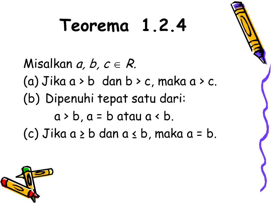 Teorema 1.2.4 Misalkan a, b, c  R. (a)Jika a > b dan b > c, maka a > c. (b) Dipenuhi tepat satu dari: a > b, a = b atau a < b. (c) Jika a ≥ b dan a ≤