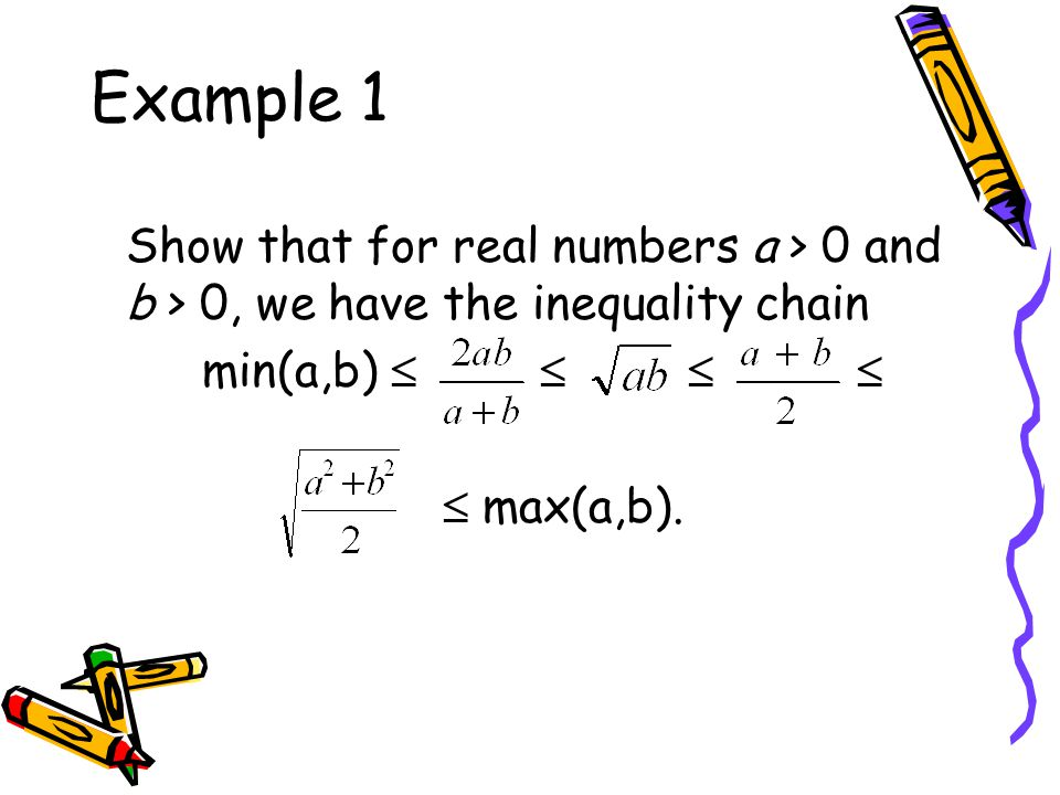 Example 1 Show that for real numbers a > 0 and b > 0, we have the inequality chain min(a,b)      max(a,b).