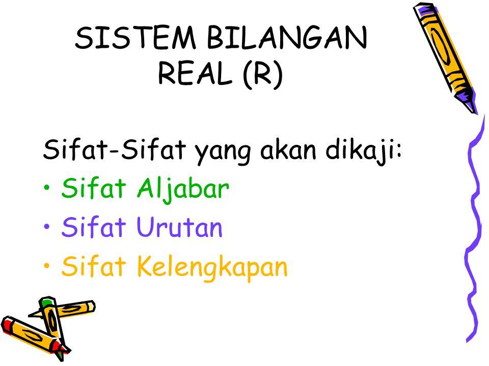 SISTEM BILANGAN REAL (R) Sifat-Sifat yang akan dikaji: Sifat Aljabar Sifat Urutan Sifat Kelengkapan
