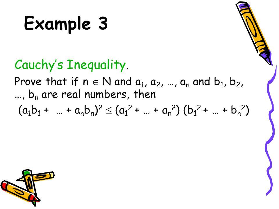 Example 3 Cauchy's Inequality. Prove that if n  N and a 1, a 2, …, a n and b 1, b 2, …, b n are real numbers, then (a 1 b 1 + … + a n b n ) 2  (a 1