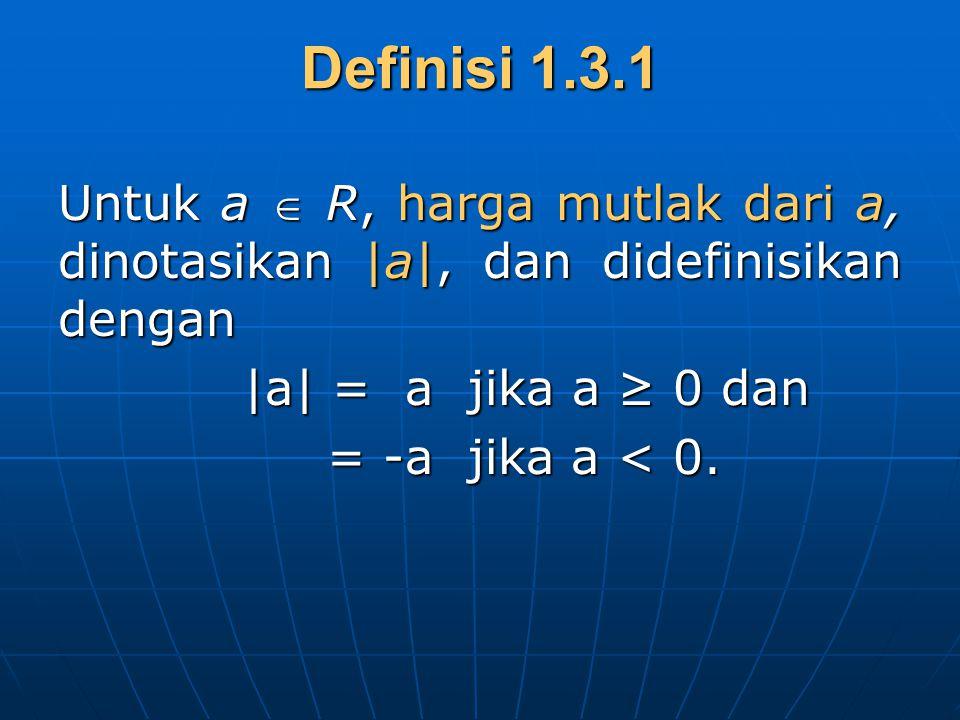 Definisi 1.3.1 Untuk a  R, harga mutlak dari a, dinotasikan |a|, dan didefinisikan dengan |a| = a jika a ≥ 0 dan |a| = a jika a ≥ 0 dan = -a jika a <