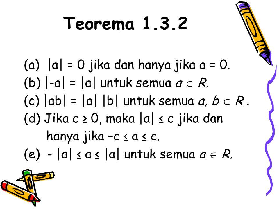 Teorema 1.3.2 (a) |a| = 0 jika dan hanya jika a = 0. (b) |-a| = |a| untuk semua a  R. (c) |ab| = |a| |b| untuk semua a, b  R. (d) Jika c ≥ 0, maka |