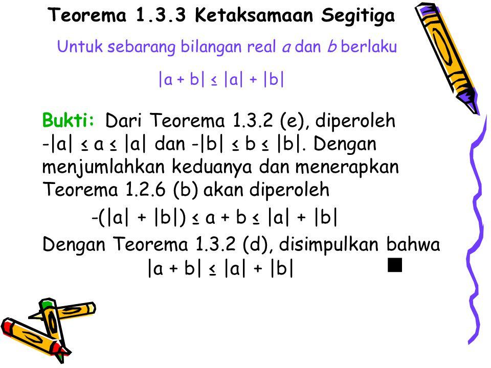 Teorema 1.3.3 Ketaksamaan Segitiga Untuk sebarang bilangan real a dan b berlaku |a + b| ≤ |a| + |b| Bukti: Dari Teorema 1.3.2 (e), diperoleh -|a| ≤ a