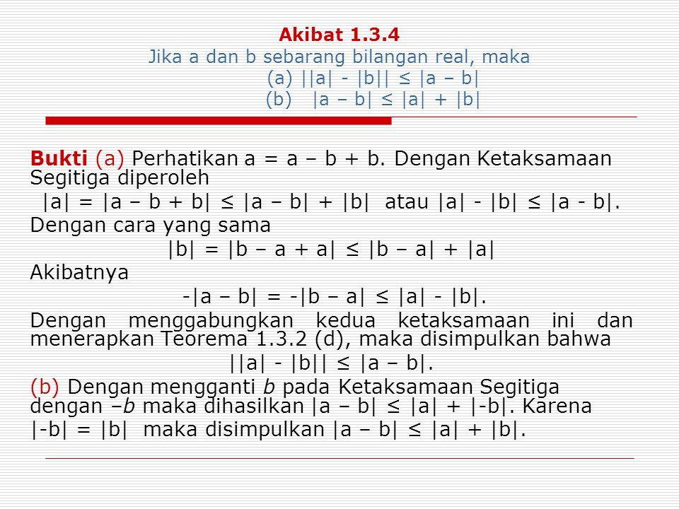 Akibat 1.3.4 Jika a dan b sebarang bilangan real, maka (a) ||a| - |b|| ≤ |a – b| (b) |a – b| ≤ |a| + |b| Bukti (a) Perhatikan a = a – b + b. Dengan Ke