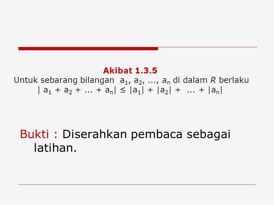 Akibat 1.3.5 Untuk sebarang bilangan a 1, a 2,..., a n di dalam R berlaku | a 1 + a 2 +... + a n | ≤ |a 1 | + |a 2 | +... + |a n | Bukti : Diserahkan