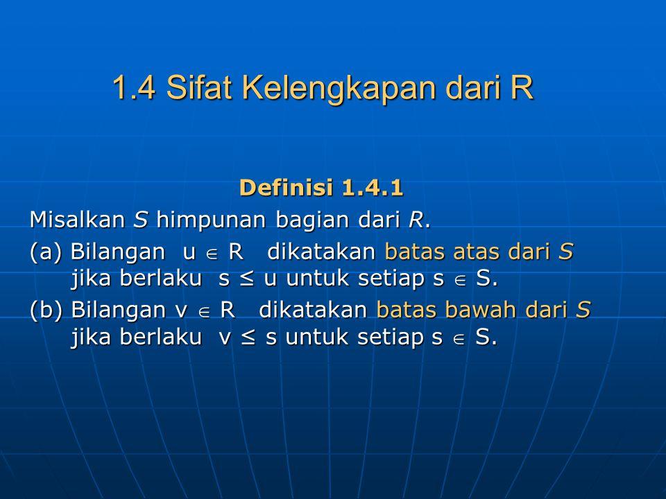 1.4 Sifat Kelengkapan dari R Definisi 1.4.1 Misalkan S himpunan bagian dari R. (a) Bilangan u  R dikatakan batas atas dari S jika berlaku s ≤ u untuk