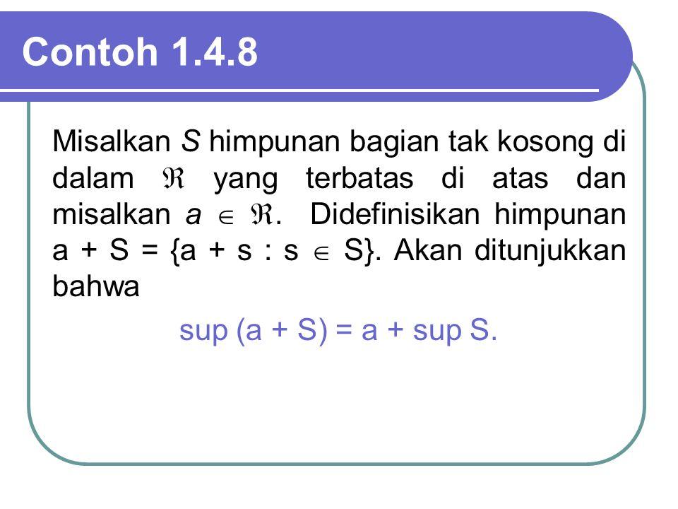 Contoh 1.4.8 Misalkan S himpunan bagian tak kosong di dalam  yang terbatas di atas dan misalkan a  . Didefinisikan himpunan a + S = {a + s : s  S}