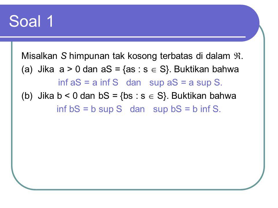 Soal 1 Misalkan S himpunan tak kosong terbatas di dalam . (a) Jika a > 0 dan aS = {as : s  S}. Buktikan bahwa inf aS = a inf S dan sup aS = a sup S.