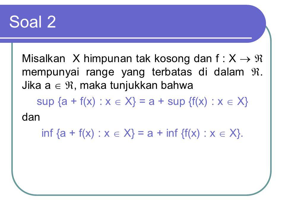 Soal 2 Misalkan X himpunan tak kosong dan f : X   mempunyai range yang terbatas di dalam . Jika a  , maka tunjukkan bahwa sup {a + f(x) : x  X}