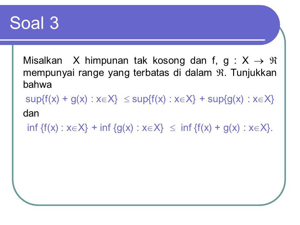 Soal 3 Misalkan X himpunan tak kosong dan f, g : X   mempunyai range yang terbatas di dalam . Tunjukkan bahwa sup{f(x) + g(x) : x  X}  sup{f(x) :