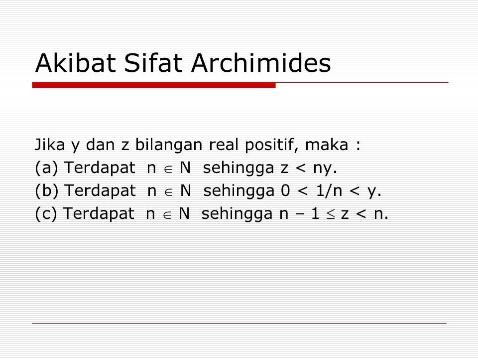 Akibat Sifat Archimides Jika y dan z bilangan real positif, maka : (a) Terdapat n  N sehingga z < ny. (b) Terdapat n  N sehingga 0 < 1/n < y. (c) Te