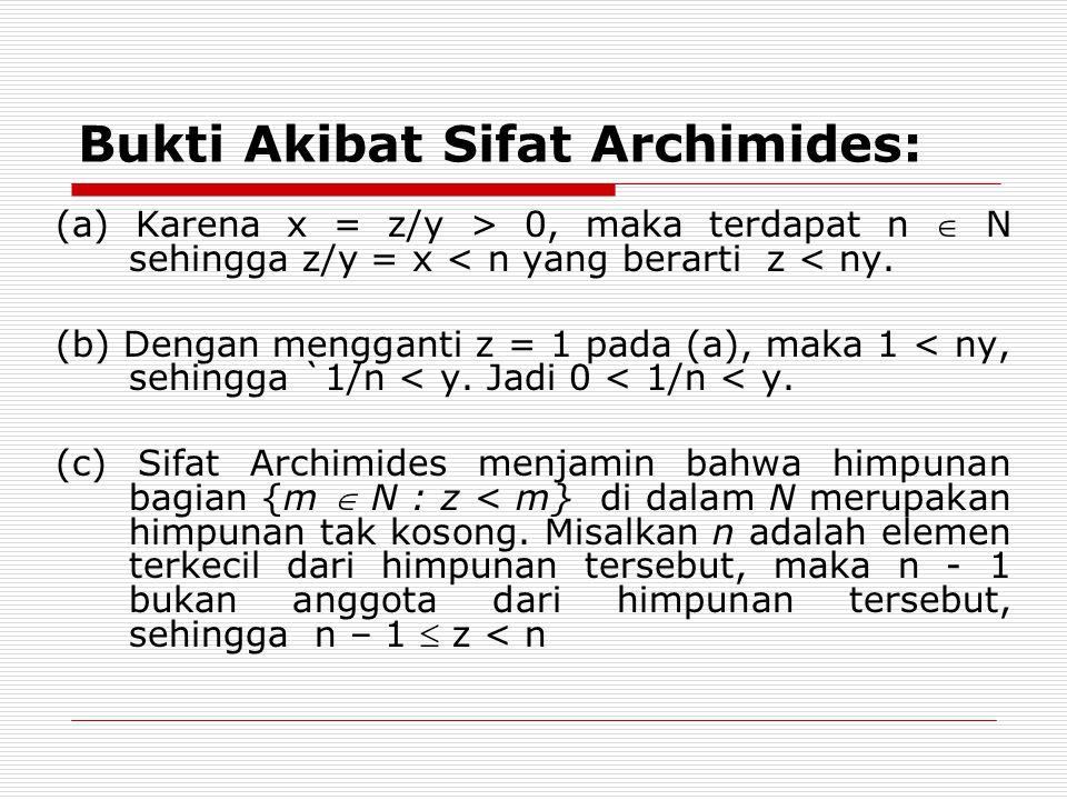 Bukti Akibat Sifat Archimides: (a) Karena x = z/y > 0, maka terdapat n  N sehingga z/y = x < n yang berarti z < ny. (b) Dengan mengganti z = 1 pada (