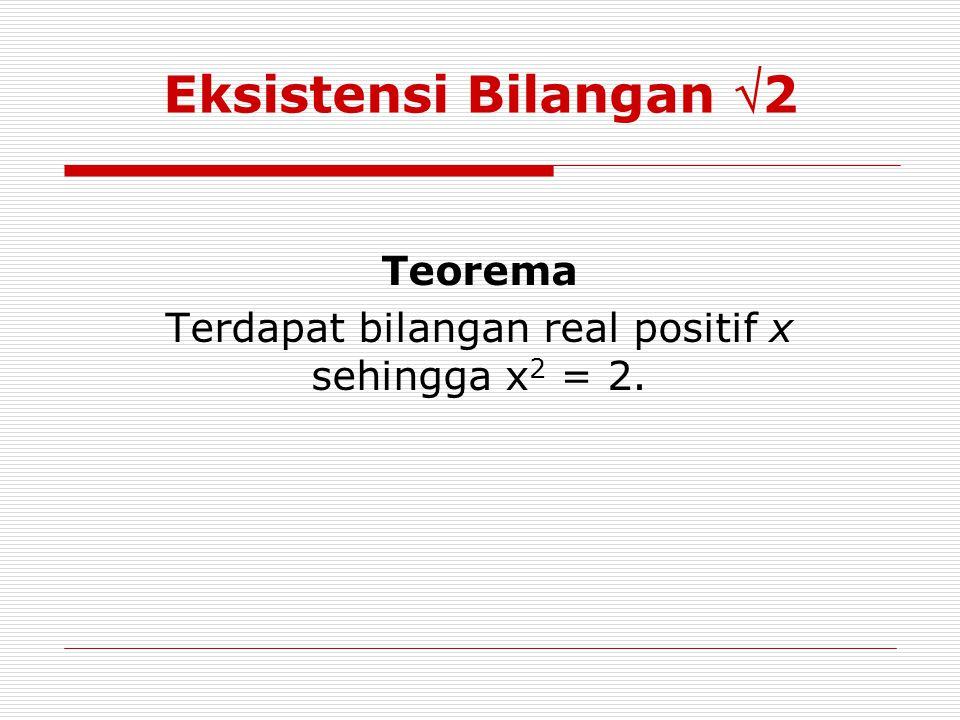 Eksistensi Bilangan 2 Teorema Terdapat bilangan real positif x sehingga x 2 = 2.
