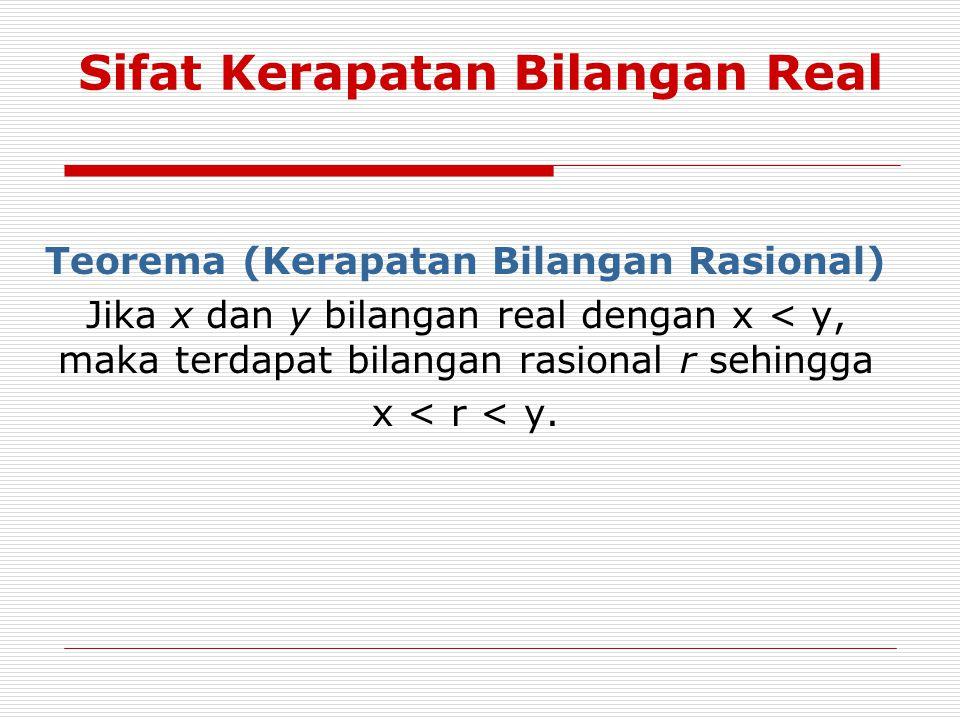 Sifat Kerapatan Bilangan Real Teorema (Kerapatan Bilangan Rasional) Jika x dan y bilangan real dengan x < y, maka terdapat bilangan rasional r sehingg