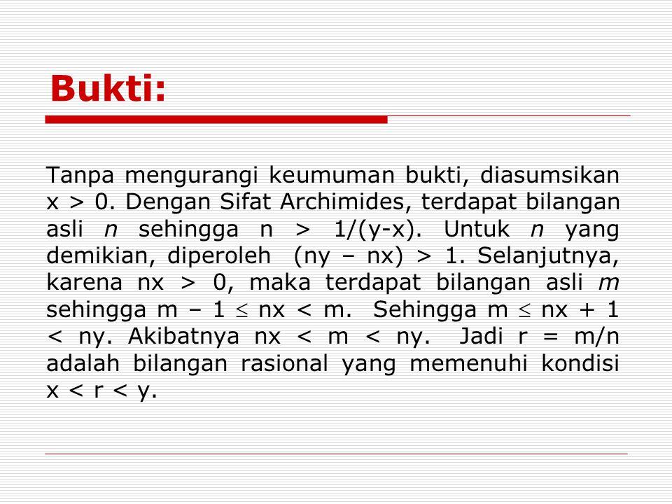 Bukti: Tanpa mengurangi keumuman bukti, diasumsikan x > 0. Dengan Sifat Archimides, terdapat bilangan asli n sehingga n > 1/(y-x). Untuk n yang demiki