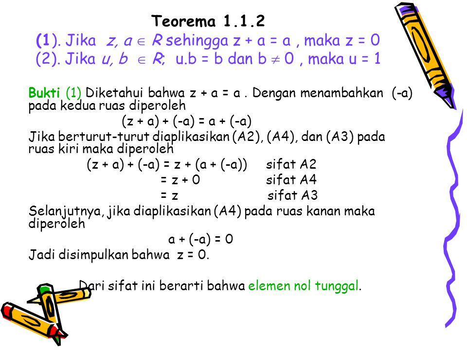 Teorema 1.1.2 (1). Jika z, a  R sehingga z + a = a, maka z = 0 (2). Jika u, b  R; u.b = b dan b  0, maka u = 1 Bukti (1) Diketahui bahwa z + a = a.
