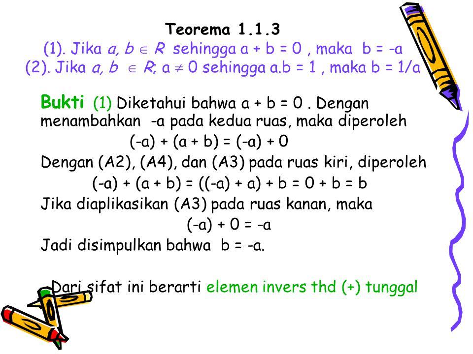 Teorema 1.1.3 (1). Jika a, b  R sehingga a + b = 0, maka b = -a (2). Jika a, b  R; a  0 sehingga a.b = 1, maka b = 1/a Bukti (1) Diketahui bahwa a