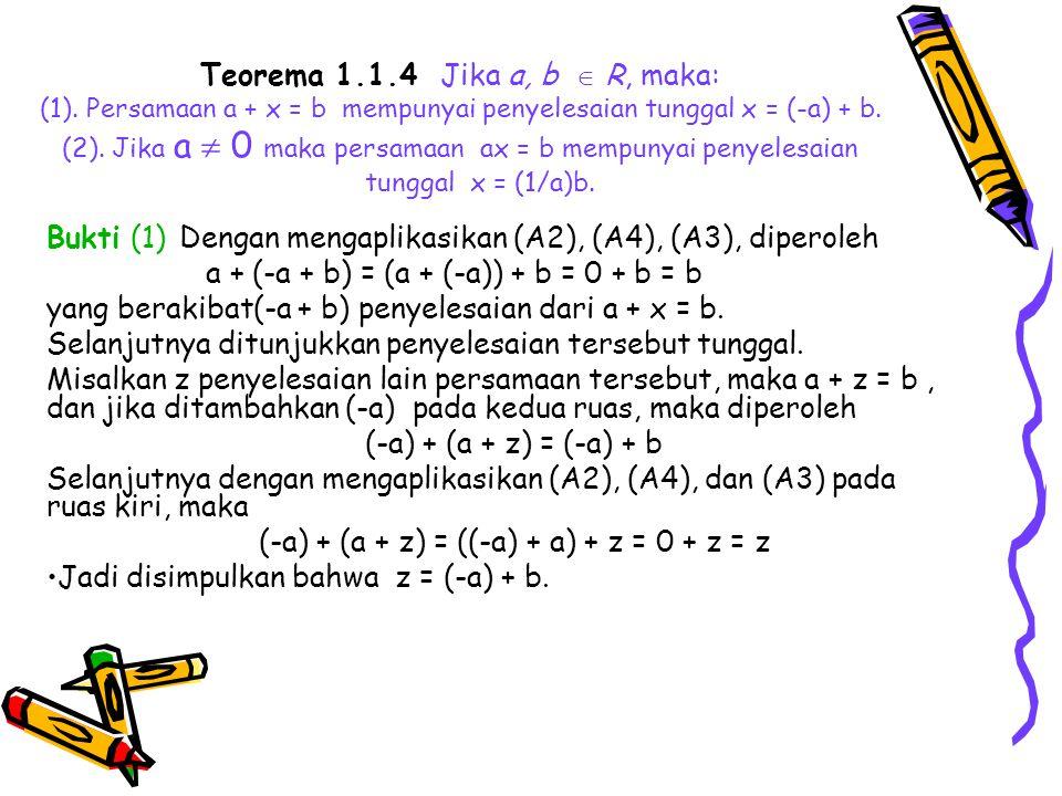 Teorema 1.1.4 Jika a, b  R, maka: (1). Persamaan a + x = b mempunyai penyelesaian tunggal x = (-a) + b. (2). Jika a  0 maka persamaan ax = b mempuny